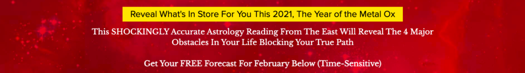 Reveal What's In Store For You This 2021, The Year of the Metal Ox This SHOCKINGLY Accurate Astrology Reading From The East Will Reveal The 4 Major Obstacles In Your Life Blocking Your True Path Get Your FREE Forecast For this month Below