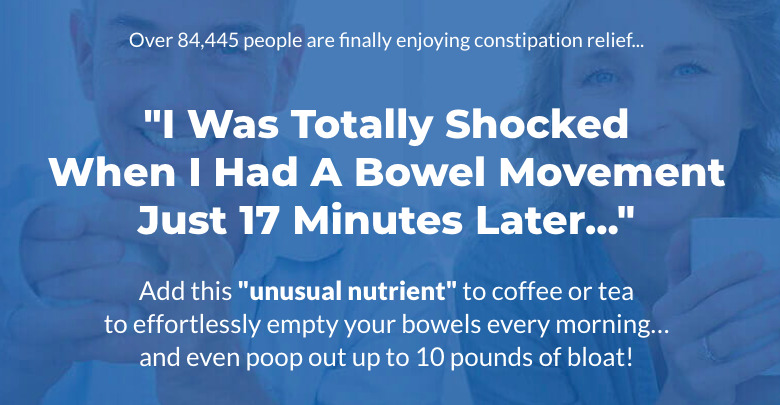 """Over 84,445 people are finally enjoying constipation relief... """"I Was Totally Shocked When I Had A Bowel Movement Just 17 Minutes Later..."""" Add this """"unusual nutrient"""" to coffee or tea to effortlessly empty your bowels every morning… and even poop out up to 10 pounds of bloat!"""